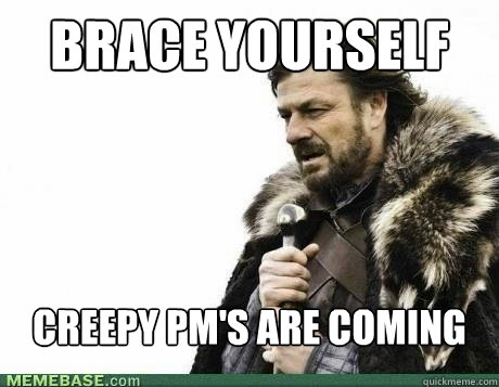 BRACE YOURSELf creepy pm's are coming