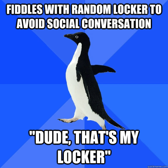 fiddles with random locker to avoid social conversation