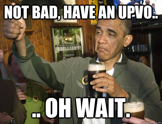 not bad, have an upvo.. .. oh wait. - not bad, have an upvo.. .. oh wait.  Upvoting Obama