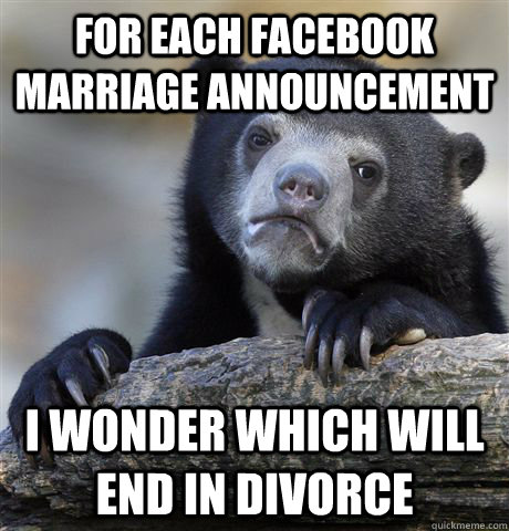 For each facebook marriage announcement I wonder which will end in divorce - For each facebook marriage announcement I wonder which will end in divorce  Confession Bear