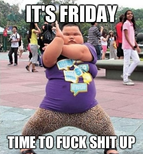 IT'S FRIDAY TIME TO FUCK SHIT UP