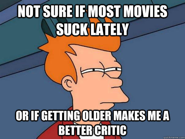 not sure if most movies suck lately Or if getting older makes me a better critic - not sure if most movies suck lately Or if getting older makes me a better critic  Futurama Fry