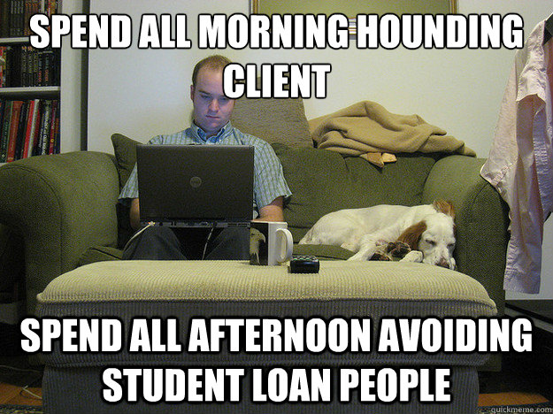 spend all morning hounding client spend all afternoon avoiding student loan people  Freelancer Fred