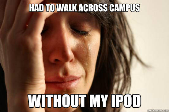 had to walk across campus without my ipod - had to walk across campus without my ipod  First World Problems