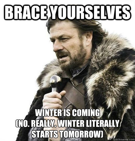 Brace Yourselves Winter is coming (no. really. winter literally starts tomorrow)