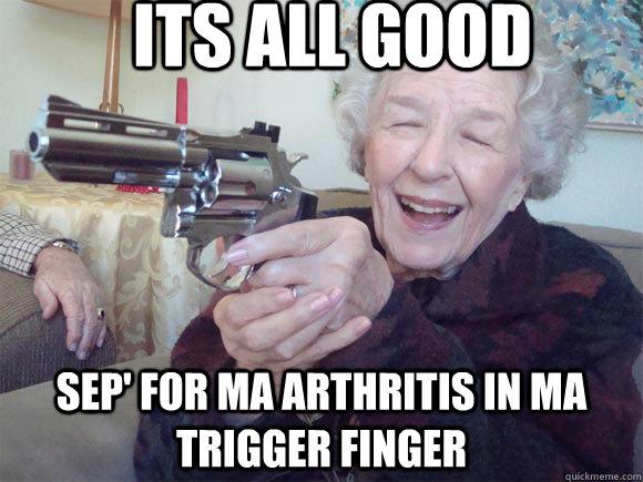 18abba356e9638116967f749451534f2c2a97f6b37fee7932924bedf211c8d74 its all good sep' for ma arthritis in ma trigger finger granny,Arthritis Memes