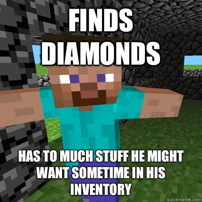 Finds diamonds Has to much stuff he might want sometime in his inventory
