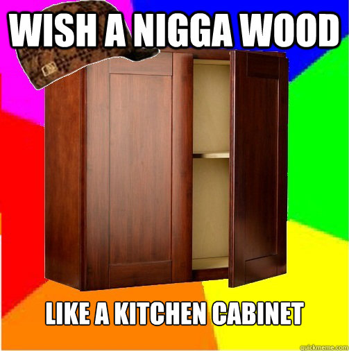 Wish a nigga wood Like a kitchen cabinet