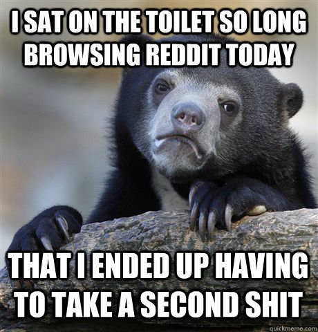 I SAT ON THE TOILET SO LONG BROWSING REDDIT TODAY THAT I ENDED UP HAVING TO TAKE A SECOND SHIT - I SAT ON THE TOILET SO LONG BROWSING REDDIT TODAY THAT I ENDED UP HAVING TO TAKE A SECOND SHIT  Confession Bear