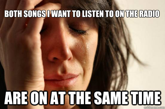 Both songs I want to listen to on the radio Are on at the same time - Both songs I want to listen to on the radio Are on at the same time  First World Problems