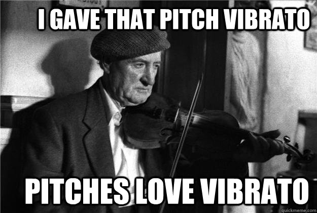 I gave that pitch vibrato        Pitches love vibrato  old irish fiddle player