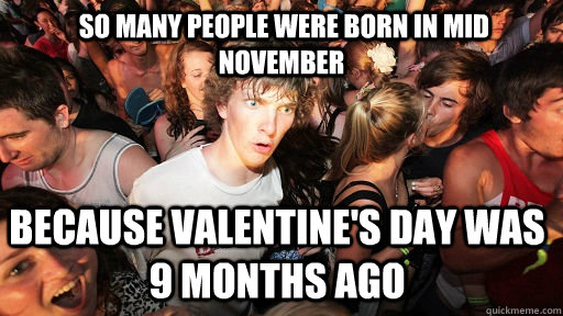 so many people were born in mid november Because Valentine's Day was 9 months ago -  so many people were born in mid november Because Valentine's Day was 9 months ago  Sudden Clarity Clarence