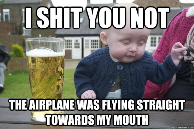 i shit you not  the airplane was flying straight towards my mouth - i shit you not  the airplane was flying straight towards my mouth  drunk baby