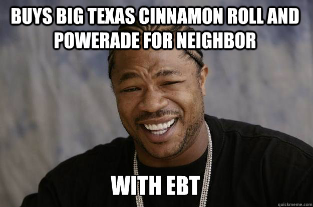Buys big texas cinnamon roll and powerade for neighbor with ebt   Xzibit meme