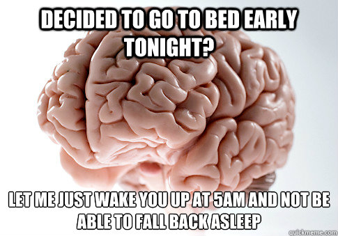 DECIDED TO GO TO BED EARLY TONIGHT? LET ME JUST WAKE YOU UP AT 5AM AND NOT BE ABLE TO FALL BACK ASLEEP - DECIDED TO GO TO BED EARLY TONIGHT? LET ME JUST WAKE YOU UP AT 5AM AND NOT BE ABLE TO FALL BACK ASLEEP  Scumbag Brain