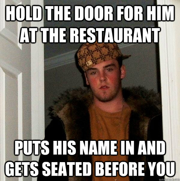 Hold the door for him at the restaurant Puts his name in and gets seated before you - Hold the door for him at the restaurant Puts his name in and gets seated before you  Scumbag Steve