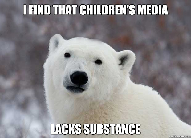 I find that children's media lacks substance - I find that children's media lacks substance  Popular Opinion Polar Bear