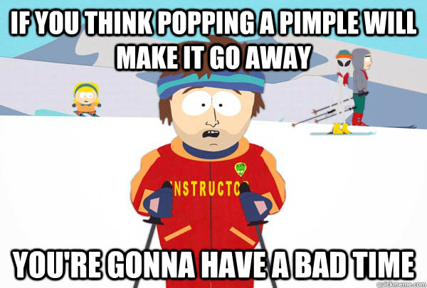 If you think popping a pimple will make it go away You're gonna have a bad time - If you think popping a pimple will make it go away You're gonna have a bad time  Super Cool Ski Instructor