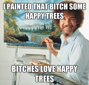 I painted that bitch some happy trees Bitches love happy trees