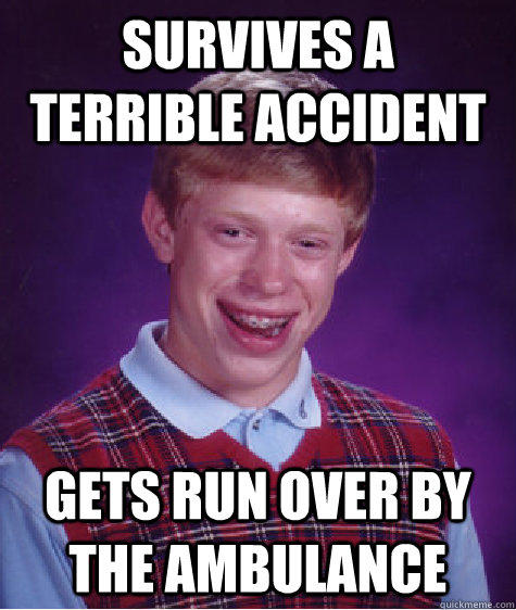survives a terrible accident gets run over by the ambulance  Bad Luck Brian