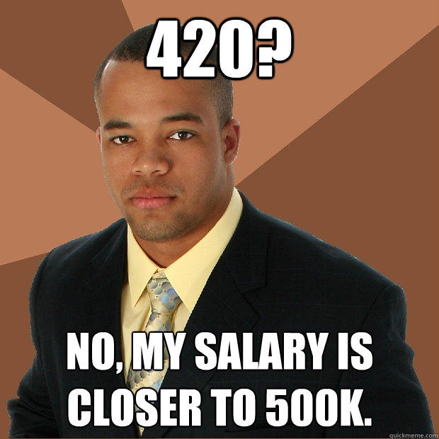 420? No, my salary is closer to 500K. - 420? No, my salary is closer to 500K.  Successful Black Man