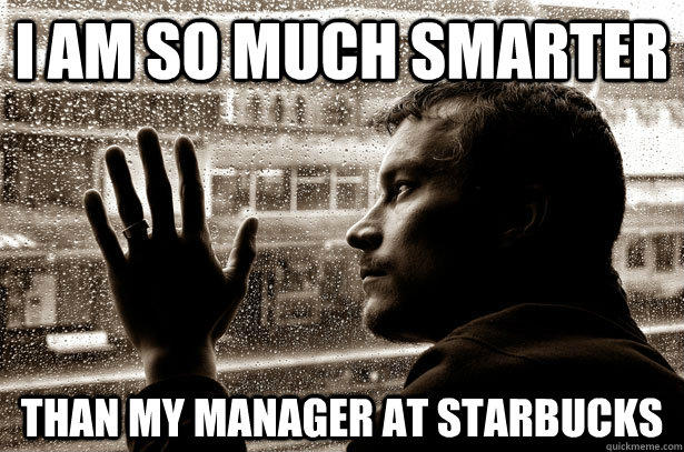 I am so much smarter than my manager at starbucks  Over-Educated Problems
