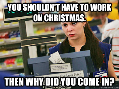 You shouldn't have to work on Christmas. Then why did you come in?