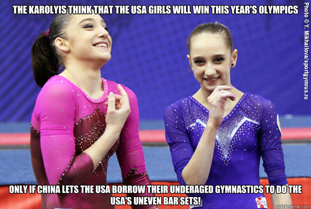 The Karolyis think that the USA girls will win this year's olympics Only if china lets the USA borrow their underaged gymnastics to do the USA's uneven bar sets!  Gymnastics LAWL