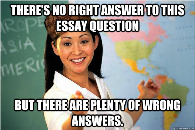 There's no right answer to this essay question But there are plenty of wrong answers. - There's no right answer to this essay question But there are plenty of wrong answers.  Misc