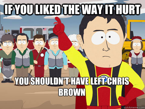 If you liked the way it hurt you shouldn't have left chris brown - If you liked the way it hurt you shouldn't have left chris brown  Captain Hindsight