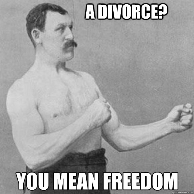 A Divorce? you mean freedom - A Divorce? you mean freedom  overly manly man