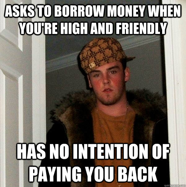 Asks to Borrow money when you're high and friendly Has no intention of paying you back - Asks to Borrow money when you're high and friendly Has no intention of paying you back  Scumbag Steve