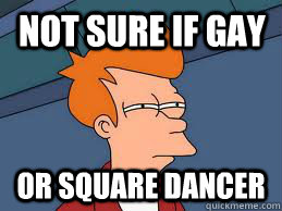 not sure if gay or square dancer