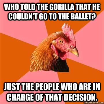 Who told the Gorilla that he couldn't go to the ballet? Just the people who are in charge of that decision.