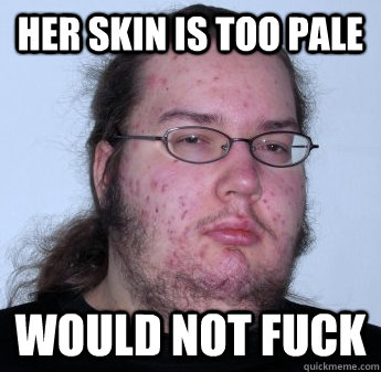 HER SKIN IS TOO PALE WOULD NOT FUCK