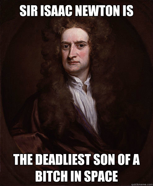 Sir Isaac Newton is the deadliest son of a bitch in space