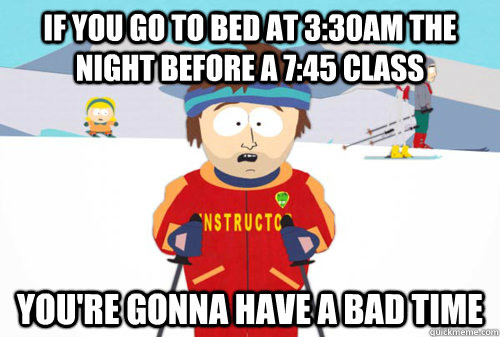 If you go to bed at 3:30am the night before a 7:45 class You're gonna have a bad time - If you go to bed at 3:30am the night before a 7:45 class You're gonna have a bad time  Sleep