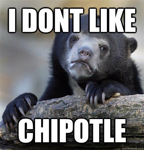 i dont like Chipotle  - i dont like Chipotle   Confession Bear