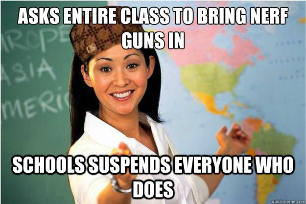 asks entire class to bring nerf guns in schools suspends everyone who does - asks entire class to bring nerf guns in schools suspends everyone who does  Scumbag Teacher