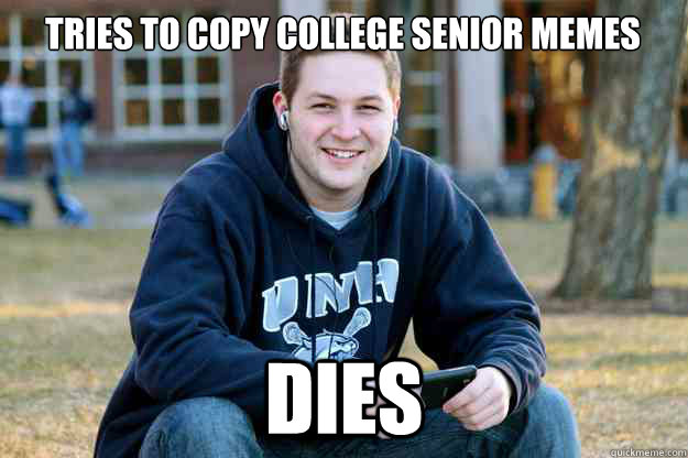 Tries to copy College Senior memes DIES