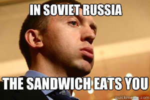 in soviet russia the sandwich eats you