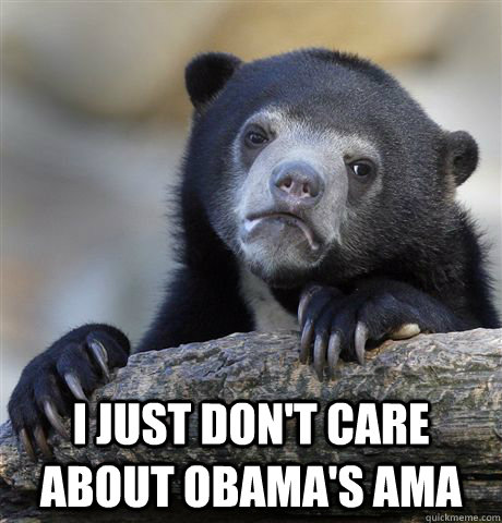 I just don't care about Obama's ama -  I just don't care about Obama's ama  Confession Bear