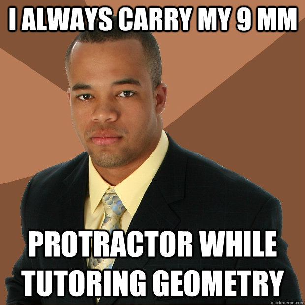 18d621d92b56279c7957cb66cac4d4ac0d08a08502f3e6cf1b2cb02d76be1ade i always carry my 9 mm protractor while tutoring geometry,Geometry Memes
