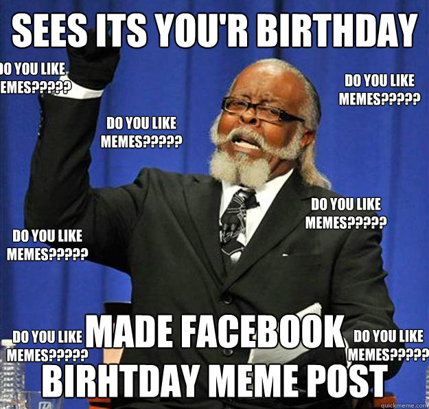 SEES ITS YOUR BIRTHDAY MADE FACEBOOK BIRHTDAY MEME POST DO YOU LIKE MEMES