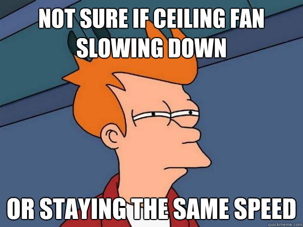 Not sure if ceiling fan slowing down Or staying the same speed - Not sure if ceiling fan slowing down Or staying the same speed  Futurama Fry