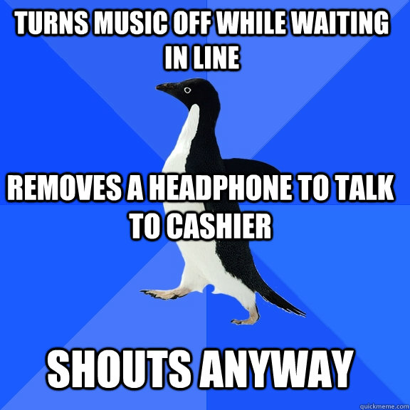 Turns music off while waiting in line removes a headphone to talk to cashier shouts anyway - Turns music off while waiting in line removes a headphone to talk to cashier shouts anyway  Socially Awkward Penguin