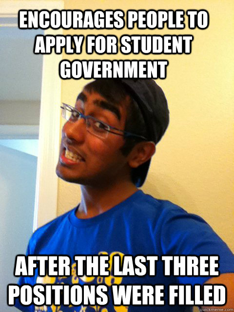 Encourages people to apply for student government After the last three positions were filled  Scumbag Raj