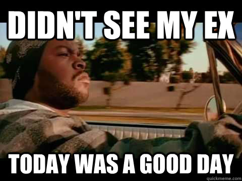 didn't see my ex today WAS A GOOD DAY - didn't see my ex today WAS A GOOD DAY  ice cube good day