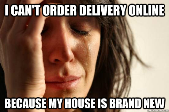 I can't order delivery online because my house is brand new - I can't order delivery online because my house is brand new  Misc