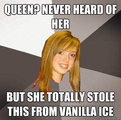 queen? never heard of her but she totally stole this from vanilla ice - queen? never heard of her but she totally stole this from vanilla ice  Musically Oblivious 8th Grader